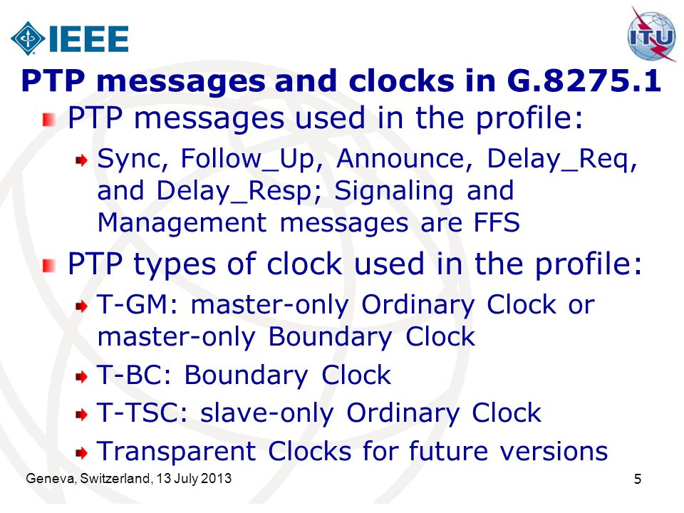 Geneva, Switzerland, 13 July 2013 5 PTP messages and clocks in G.8275.1 PTP messages used in the profile: Sync, Follow_Up, Announce, Delay_Req, and De