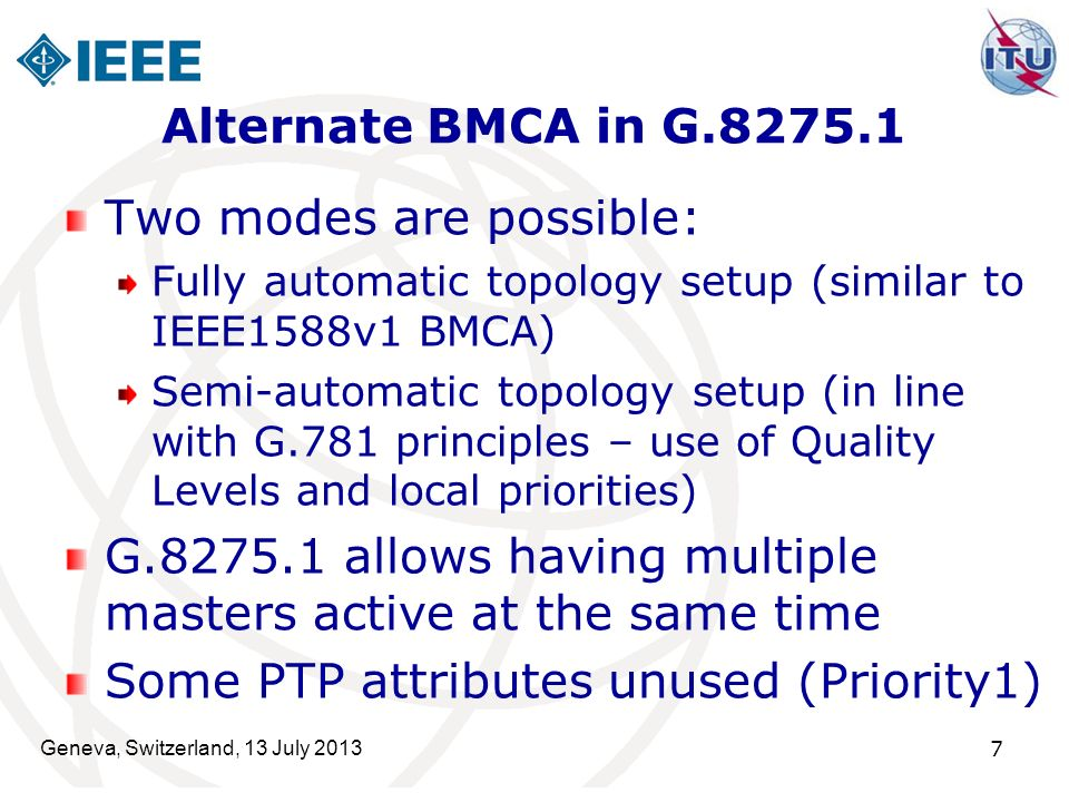 Geneva, Switzerland, 13 July 2013 7 Alternate BMCA in G.8275.1 Two modes are possible: Fully automatic topology setup (similar to IEEE1588v1 BMCA) Sem