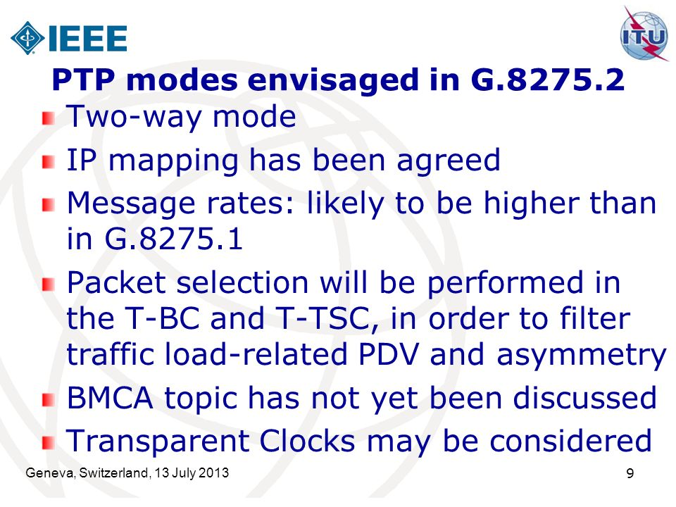 Geneva, Switzerland, 13 July 2013 9 PTP modes envisaged in G.8275.2 Two-way mode IP mapping has been agreed Message rates: likely to be higher than in