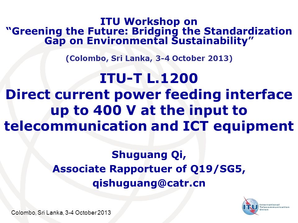 Colombo, Sri Lanka, 3-4 October 2013 ITU-T L.1200 Direct current power feeding interface up to 400 V at the input to telecommunication and ICT equipment Shuguang Qi, Associate Rapportuer of Q19/SG5, qishuguang@catr.cn ITU Workshop on Greening the Future: Bridging the Standardization Gap on Environmental Sustainability (Colombo, Sri Lanka, 3-4 October 2013)