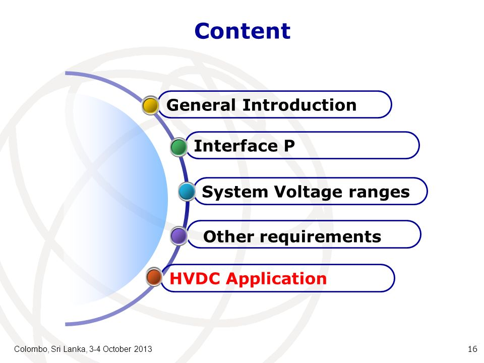 Content Colombo, Sri Lanka, 3-4 October 2013 16 HVDC Application Other requirements System Voltage ranges Interface P General Introduction