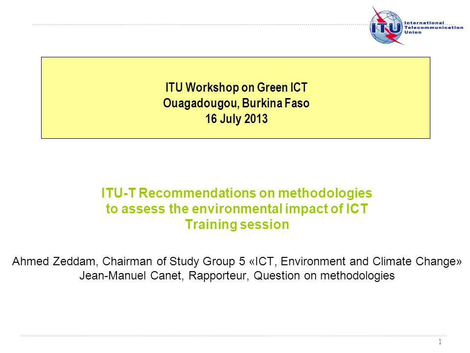 1 ITU-T Recommendations on methodologies to assess the environmental impact of ICT Training session Ahmed Zeddam, Chairman of Study Group 5 «ICT, Envi