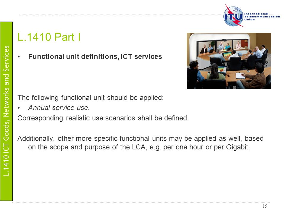 15 Functional unit definitions, ICT services The following functional unit should be applied: Annual service use. Corresponding realistic use scenario