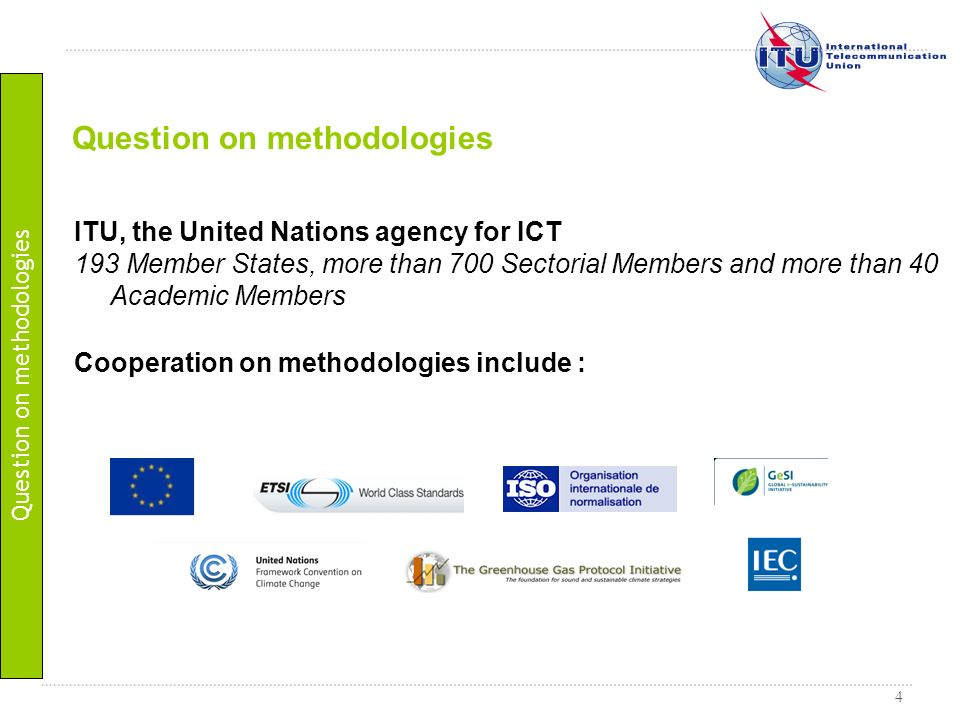 4 ITU, the United Nations agency for ICT 193 Member States, more than 700 Sectorial Members and more than 40 Academic Members Cooperation on methodolo