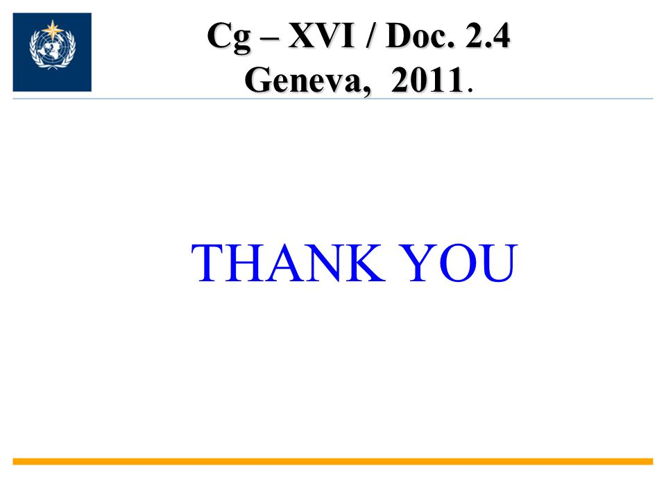 Cg – XVI / Doc. 2.4 Geneva, 2011 Cg – XVI / Doc. 2.4 Geneva, 2011. THANK YOU