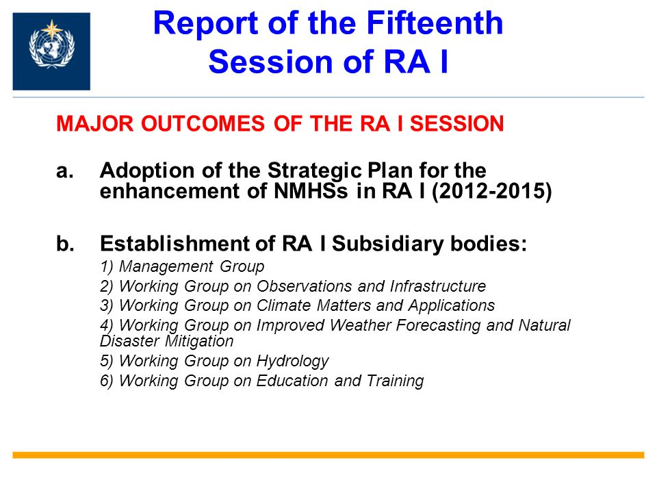 Report of the Fifteenth Session of RA I MAJOR OUTCOMES OF THE RA I SESSION a.Adoption of the Strategic Plan for the enhancement of NMHSs in RA I (2012-2015) b.Establishment of RA I Subsidiary bodies: 1) Management Group 2) Working Group on Observations and Infrastructure 3) Working Group on Climate Matters and Applications 4) Working Group on Improved Weather Forecasting and Natural Disaster Mitigation 5) Working Group on Hydrology 6) Working Group on Education and Training