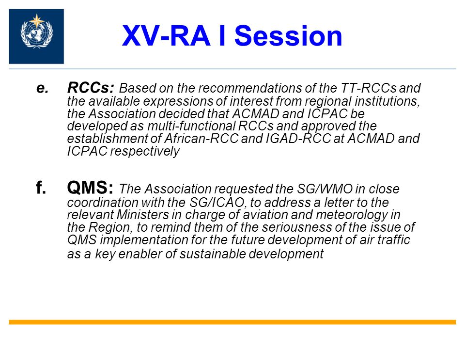 XV-RA I Session e.RCCs: Based on the recommendations of the TT-RCCs and the available expressions of interest from regional institutions, the Association decided that ACMAD and ICPAC be developed as multi-functional RCCs and approved the establishment of African-RCC and IGAD-RCC at ACMAD and ICPAC respectively f.QMS: The Association requested the SG/WMO in close coordination with the SG/ICAO, to address a letter to the relevant Ministers in charge of aviation and meteorology in the Region, to remind them of the seriousness of the issue of QMS implementation for the future development of air traffic as a key enabler of sustainable development
