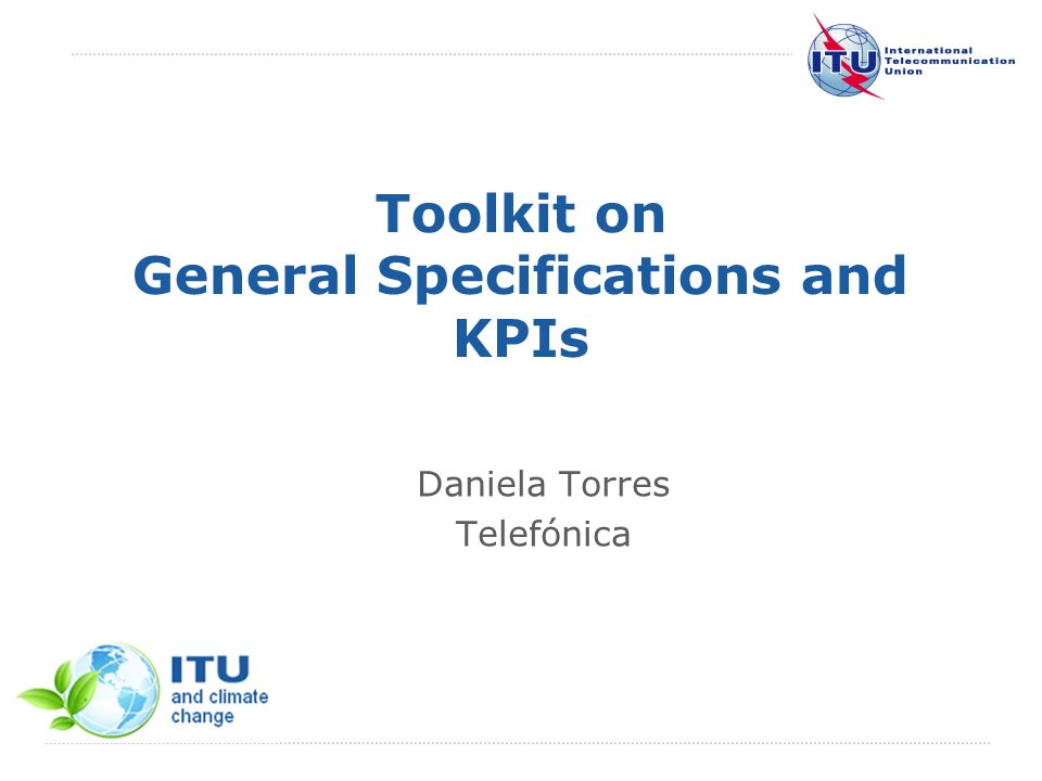 International Telecommunication Union Toolkit on General Specifications and KPIs Daniela Torres Telefónica