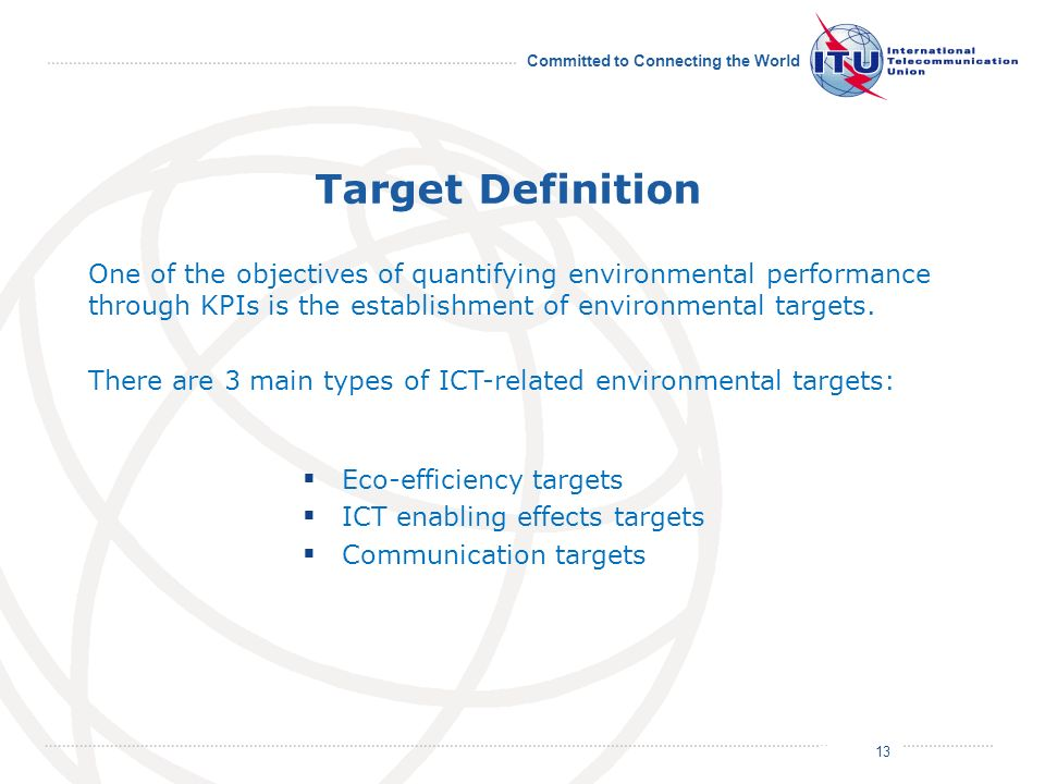 July 2011 Committed to Connecting the World Target Definition Eco-efficiency targets ICT enabling effects targets Communication targets 13 One of the
