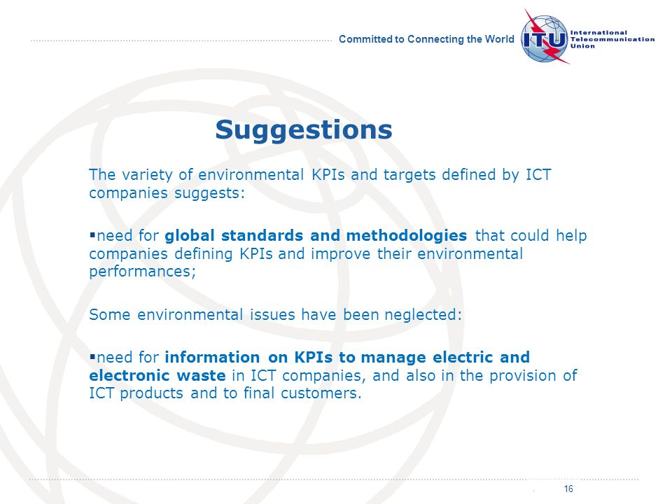 July 2011 Committed to Connecting the World Suggestions The variety of environmental KPIs and targets defined by ICT companies suggests: need for global standards and methodologies that could help companies defining KPIs and improve their environmental performances; Some environmental issues have been neglected: need for information on KPIs to manage electric and electronic waste in ICT companies, and also in the provision of ICT products and to final customers.