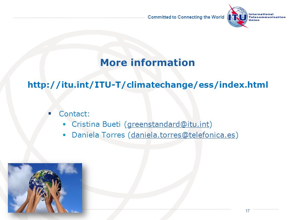 July 2011 Committed to Connecting the World More information http://itu.int/ITU-T/climatechange/ess/index.html Contact: Cristina Bueti (greenstandard@itu.int)greenstandard@itu.int Daniela Torres (daniela.torres@telefonica.es)daniela.torres@telefonica.es 17