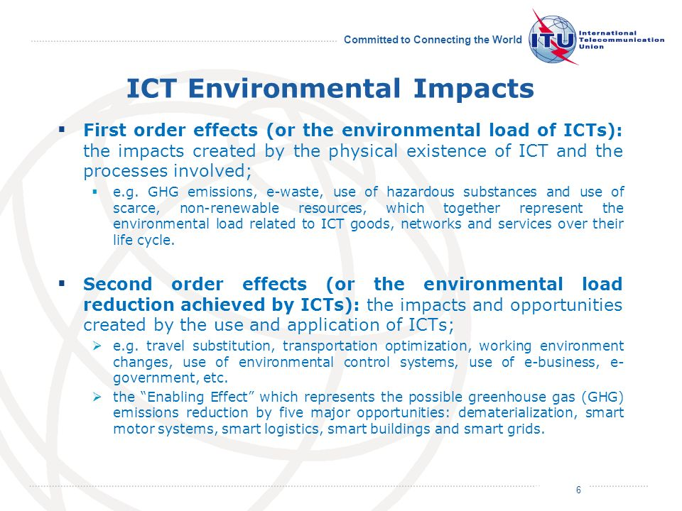 July 2011 Committed to Connecting the World ICT Environmental Impacts First order effects (or the environmental load of ICTs): the impacts created by the physical existence of ICT and the processes involved; e.g.