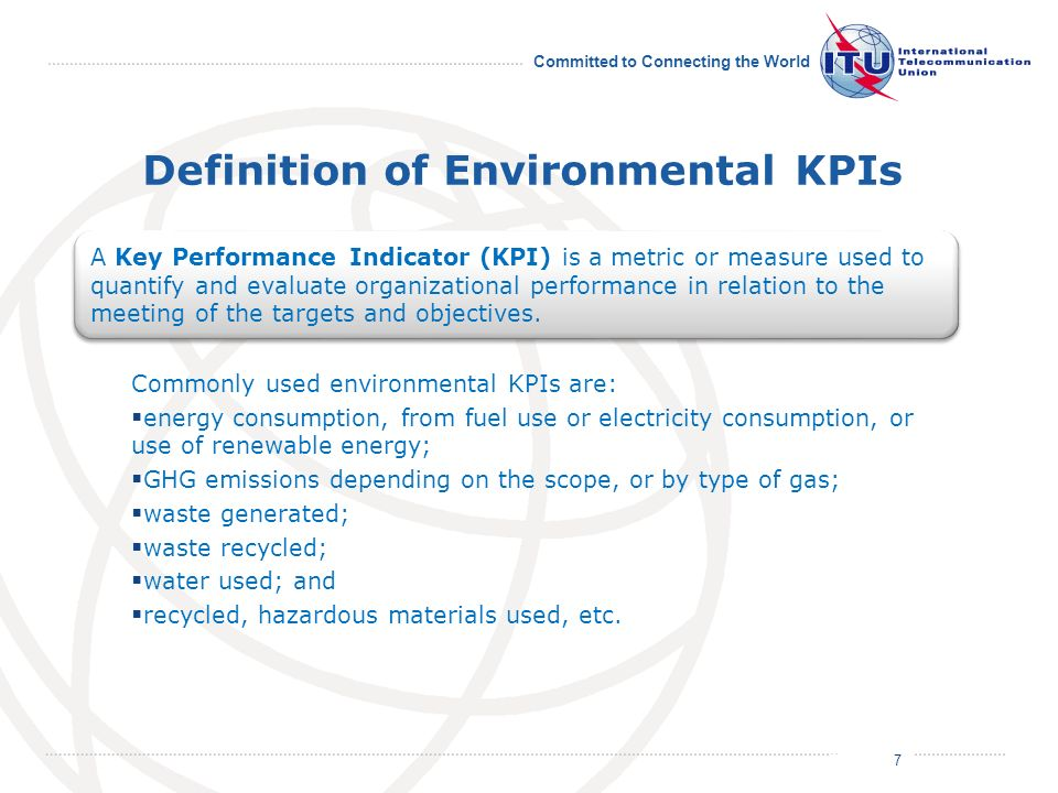 July 2011 Committed to Connecting the World Definition of Environmental KPIs Commonly used environmental KPIs are: energy consumption, from fuel use or electricity consumption, or use of renewable energy; GHG emissions depending on the scope, or by type of gas; waste generated; waste recycled; water used; and recycled, hazardous materials used, etc.