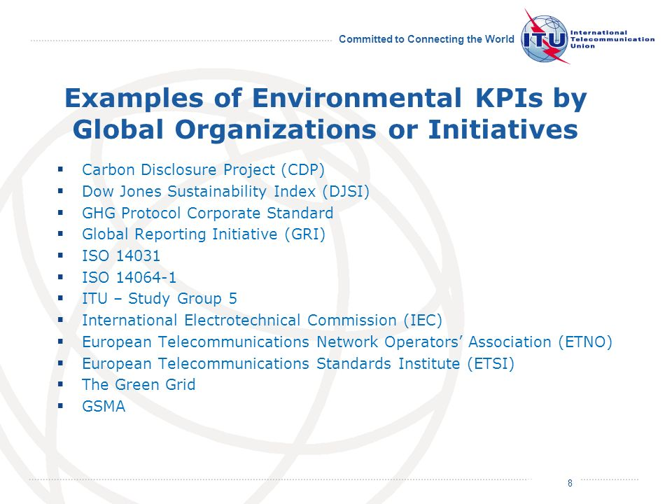 July 2011 Committed to Connecting the World Examples of Environmental KPIs by Global Organizations or Initiatives Carbon Disclosure Project (CDP) Dow Jones Sustainability Index (DJSI) GHG Protocol Corporate Standard Global Reporting Initiative (GRI) ISO 14031 ISO 14064-1 ITU – Study Group 5 International Electrotechnical Commission (IEC) European Telecommunications Network Operators Association (ETNO) European Telecommunications Standards Institute (ETSI) The Green Grid GSMA 8