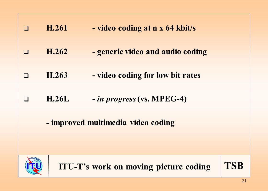 TSB 21 ITU-Ts work on moving picture coding H.261- video coding at n x 64 kbit/s H.262- generic video and audio coding H.263- video coding for low bit rates H.26L- in progress (vs.