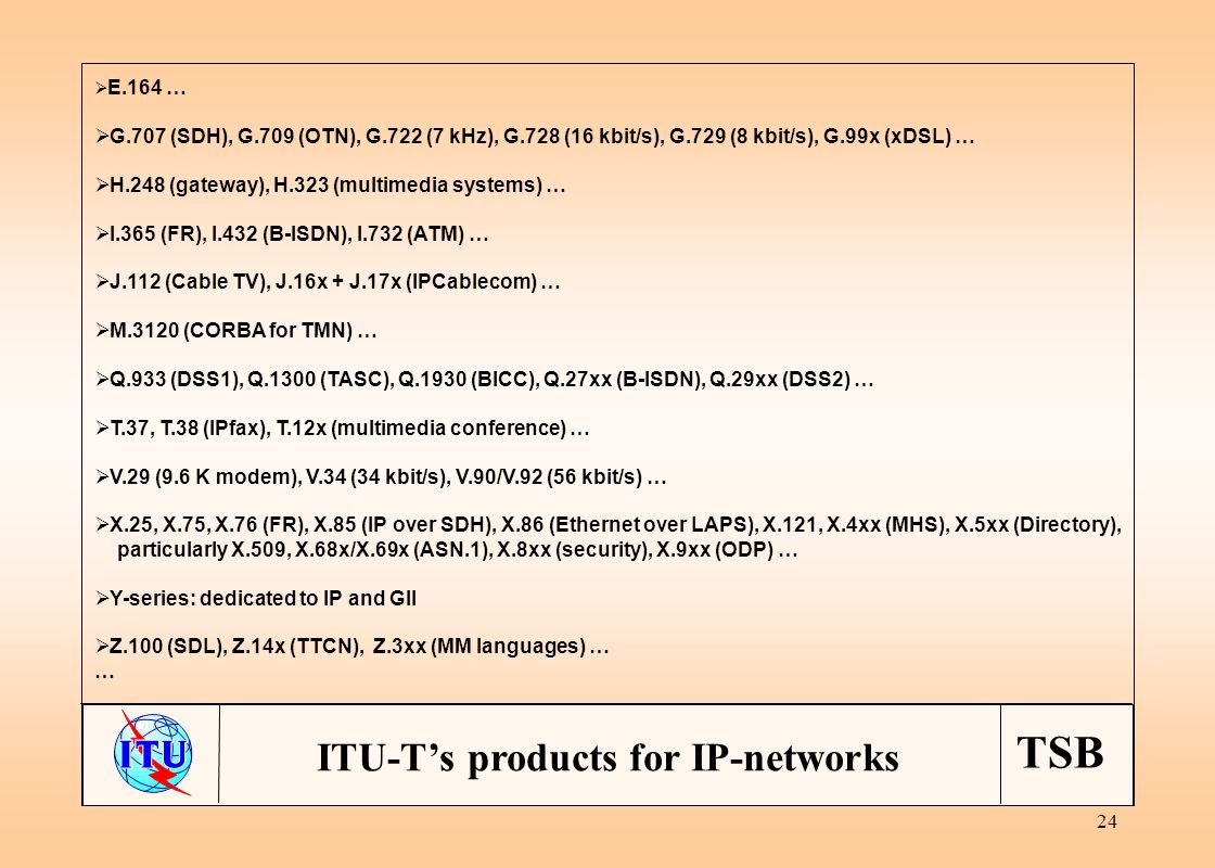 TSB 24 ITU-Ts products for IP-networks E.164 … G.707 (SDH), G.709 (OTN), G.722 (7 kHz), G.728 (16 kbit/s), G.729 (8 kbit/s), G.99x (xDSL) … H.248 (gateway), H.323 (multimedia systems) … I.365 (FR), I.432 (B-ISDN), I.732 (ATM) … J.112 (Cable TV), J.16x + J.17x (IPCablecom) … M.3120 (CORBA for TMN) … Q.933 (DSS1), Q.1300 (TASC), Q.1930 (BICC), Q.27xx (B-ISDN), Q.29xx (DSS2) … T.37, T.38 (IPfax), T.12x (multimedia conference) … V.29 (9.6 K modem), V.34 (34 kbit/s), V.90/V.92 (56 kbit/s) … X.25, X.75, X.76 (FR), X.85 (IP over SDH), X.86 (Ethernet over LAPS), X.121, X.4xx (MHS), X.5xx (Directory), particularly X.509, X.68x/X.69x (ASN.1), X.8xx (security), X.9xx (ODP) … Y-series: dedicated to IP and GII Z.100 (SDL), Z.14x (TTCN), Z.3xx (MM languages) … …
