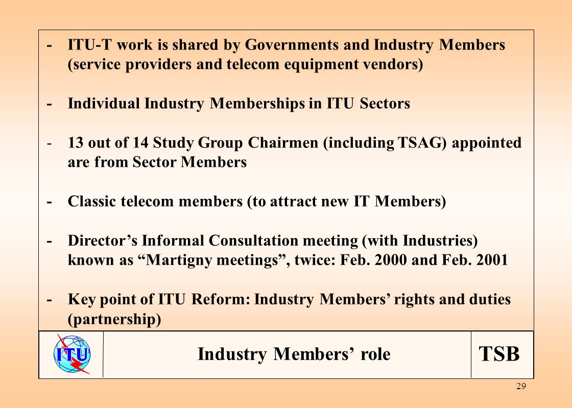 TSB 29 -ITU-T work is shared by Governments and Industry Members (service providers and telecom equipment vendors) - Individual Industry Memberships in ITU Sectors - 13 out of 14 Study Group Chairmen (including TSAG) appointed are from Sector Members -Classic telecom members (to attract new IT Members) -Directors Informal Consultation meeting (with Industries) known as Martigny meetings, twice: Feb.