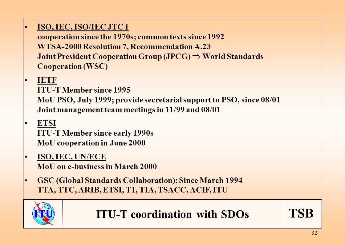 TSB 32 ISO, IEC, ISO/IEC JTC 1 cooperation since the 1970s; common texts since 1992 WTSA-2000 Resolution 7, Recommendation A.23 Joint President Cooperation Group (JPCG) World Standards Cooperation (WSC) IETF ITU-T Member since 1995 MoU PSO, July 1999; provide secretarial support to PSO, since 08/01 Joint management team meetings in 11/99 and 08/01 ETSI ITU-T Member since early 1990s MoU cooperation in June 2000 ISO, IEC, UN/ECE MoU on e-business in March 2000 GSC (Global Standards Collaboration): Since March 1994 TTA, TTC, ARIB, ETSI, T1, TIA, TSACC, ACIF, ITU ITU-T coordination with SDOs