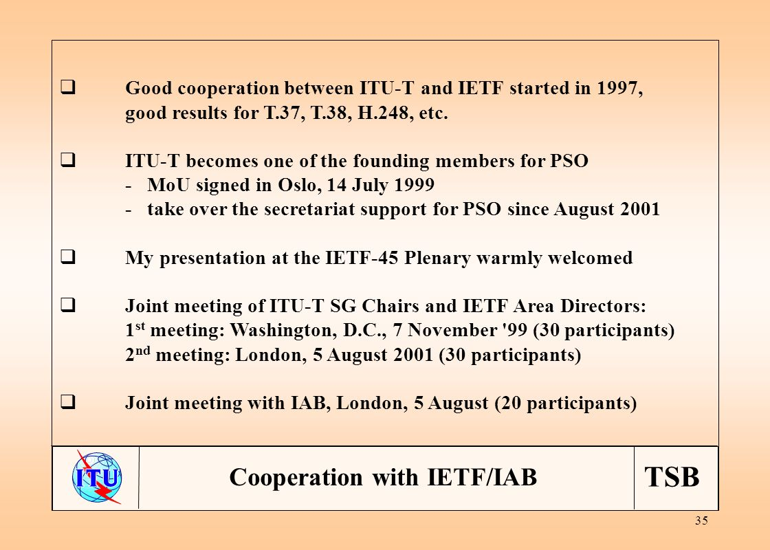 TSB 35 Cooperation with IETF/IAB Good cooperation between ITU-T and IETF started in 1997, good results for T.37, T.38, H.248, etc.