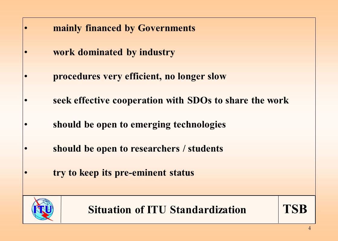 TSB 4 mainly financed by Governments work dominated by industry procedures very efficient, no longer slow seek effective cooperation with SDOs to share the work should be open to emerging technologies should be open to researchers / students try to keep its pre-eminent status Situation of ITU Standardization