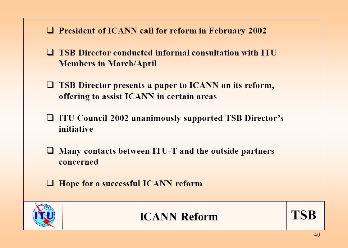 TSB 40 President of ICANN call for reform in February 2002 TSB Director conducted informal consultation with ITU Members in March/April TSB Director presents a paper to ICANN on its reform, offering to assist ICANN in certain areas ITU Council-2002 unanimously supported TSB Directors initiative Many contacts between ITU-T and the outside partners concerned Hope for a successful ICANN reform ICANN Reform