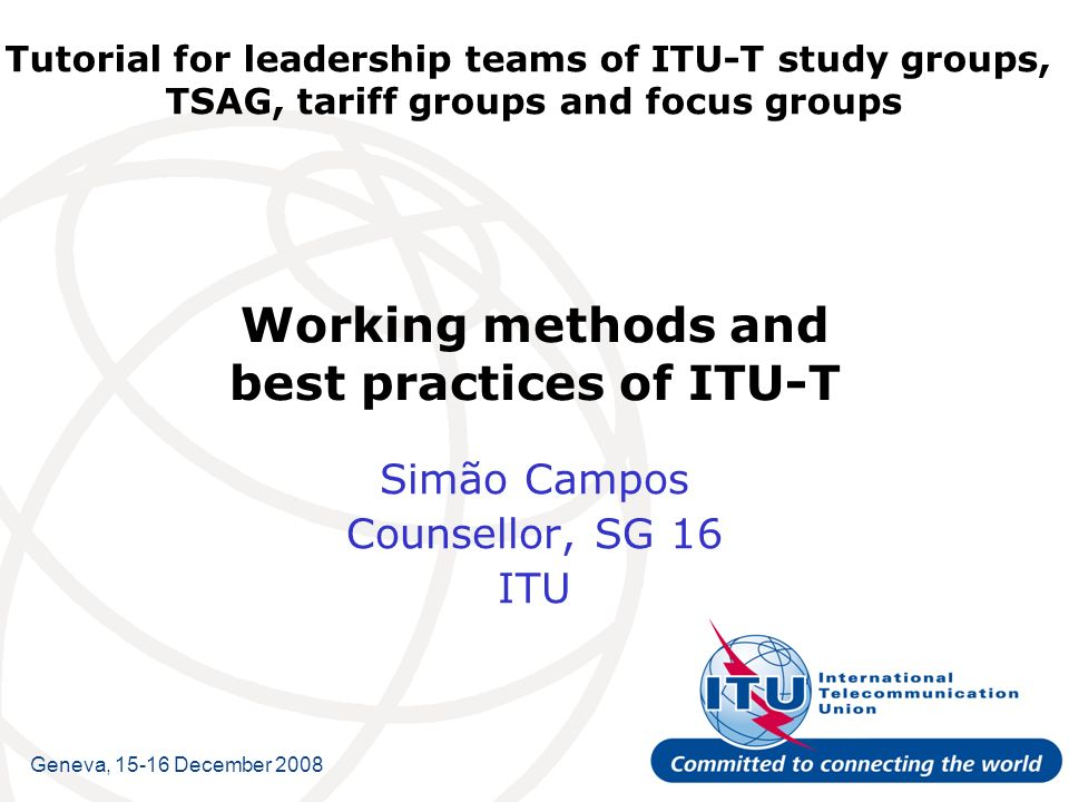 Tutorial for leadership teams of ITU-T study groups, TSAG, tariff groups and focus groups Working methods and best practices of ITU-T Simão Campos Counsellor, SG 16 ITU Geneva, 15-16 December 2008