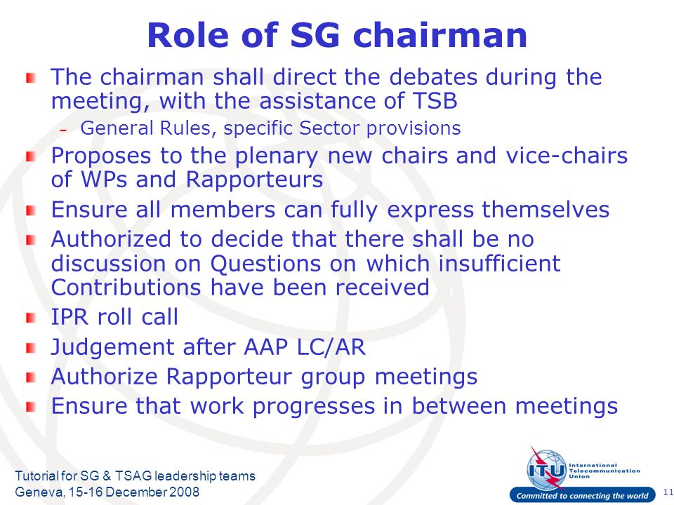 11 Tutorial for SG & TSAG leadership teams Geneva, 15-16 December 2008 Role of SG chairman The chairman shall direct the debates during the meeting, w
