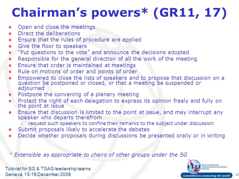 12 Tutorial for SG & TSAG leadership teams Geneva, 15-16 December 2008 Chairmans powers* (GR11, 17) Open and close the meetings Direct the deliberations Ensure that the rules of procedure are applied Give the floor to speakers Put questions to the vote and announce the decisions adopted Responsible for the general direction of all the work of the meeting Ensure that order is maintained at meetings Rule on motions of order and points of order Empowered to close the lists of speakers and to propose that discussion on a question be postponed or closed, or that a meeting be suspended or adjourned Postpone the convening of a plenary meeting Protect the right of each delegation to express its opinion freely and fully on the point at issue Ensure that discussion is limited to the point at issue, and may interrupt any speaker who departs therefrom – request such speakers to confine their remarks to the subject under discussion Submit proposals likely to accelerate the debates Decide whether proposals during discussions be presented orally or in writing * Extensible as appropriate to chairs of other groups under the SG