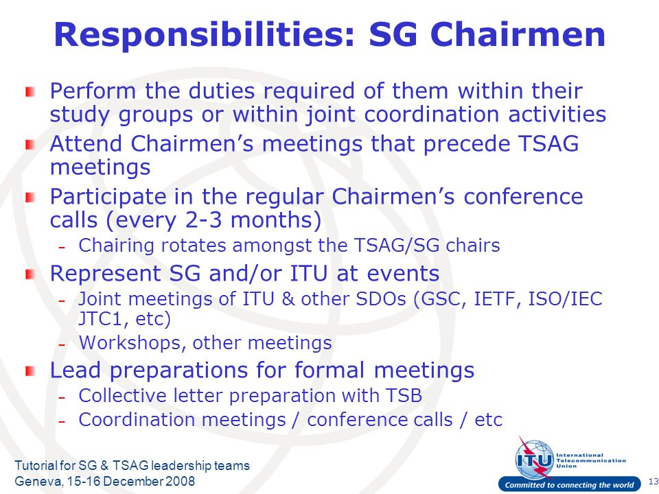 13 Tutorial for SG & TSAG leadership teams Geneva, 15-16 December 2008 Responsibilities: SG Chairmen Perform the duties required of them within their