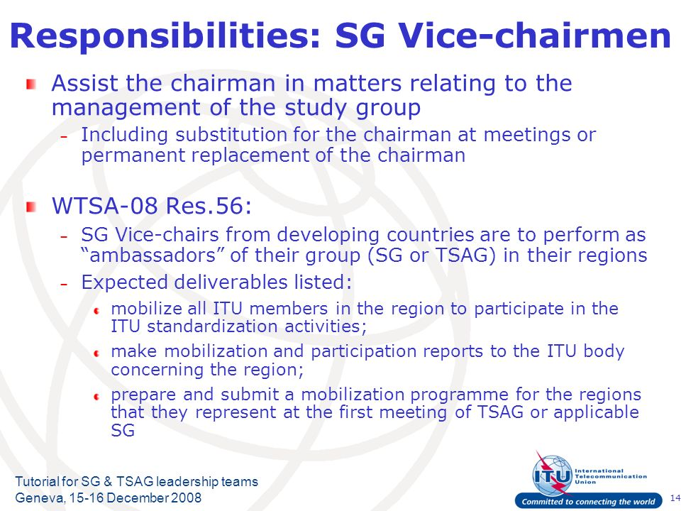14 Tutorial for SG & TSAG leadership teams Geneva, 15-16 December 2008 Responsibilities: SG Vice-chairmen Assist the chairman in matters relating to the management of the study group – Including substitution for the chairman at meetings or permanent replacement of the chairman WTSA-08 Res.56: – SG Vice-chairs from developing countries are to perform as ambassadors of their group (SG or TSAG) in their regions – Expected deliverables listed: mobilize all ITU members in the region to participate in the ITU standardization activities; make mobilization and participation reports to the ITU body concerning the region; prepare and submit a mobilization programme for the regions that they represent at the first meeting of TSAG or applicable SG