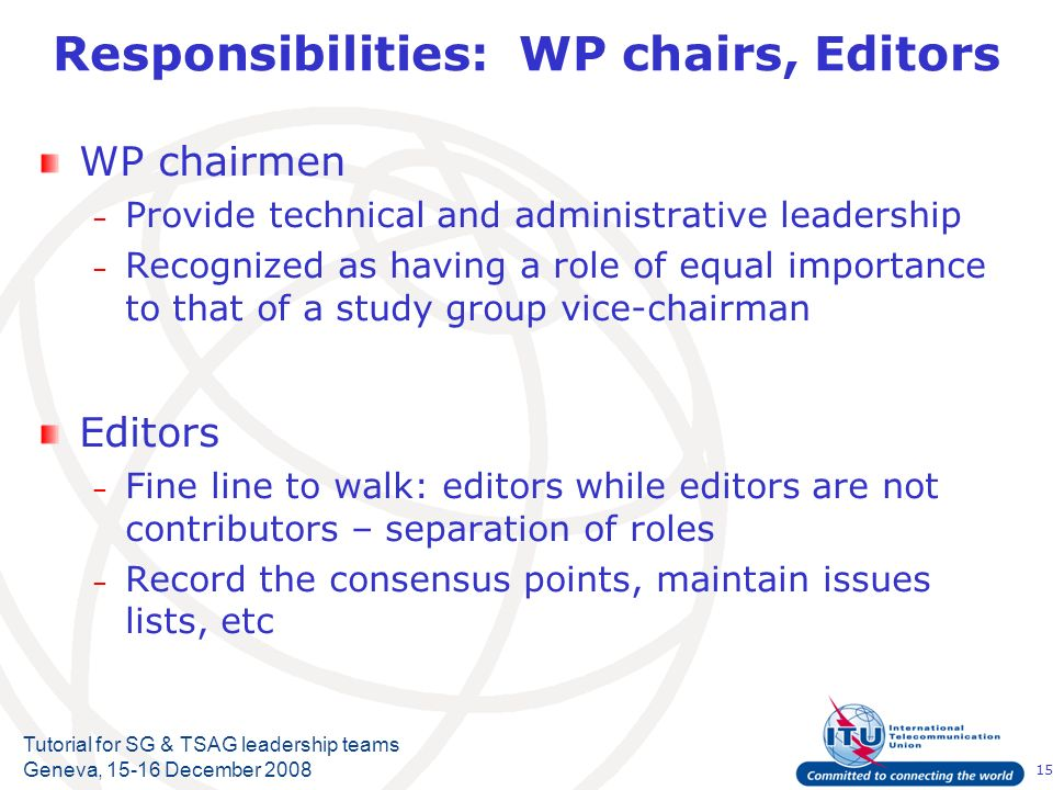 15 Tutorial for SG & TSAG leadership teams Geneva, 15-16 December 2008 Responsibilities: WP chairs, Editors WP chairmen – Provide technical and administrative leadership – Recognized as having a role of equal importance to that of a study group vice chairman Editors – Fine line to walk: editors while editors are not contributors – separation of roles – Record the consensus points, maintain issues lists, etc