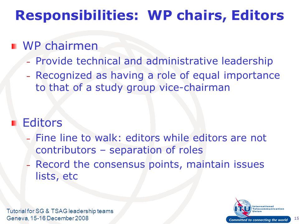 15 Tutorial for SG & TSAG leadership teams Geneva, 15-16 December 2008 Responsibilities: WP chairs, Editors WP chairmen – Provide technical and admini