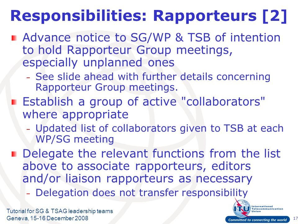 17 Tutorial for SG & TSAG leadership teams Geneva, 15-16 December 2008 Responsibilities: Rapporteurs [2] Advance notice to SG/WP & TSB of intention to