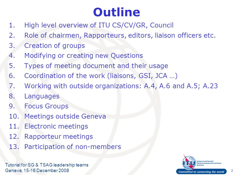 2 Tutorial for SG & TSAG leadership teams Geneva, 15-16 December 2008 Outline 1.High level overview of ITU CS/CV/GR, Council 2.Role of chairmen, Rapporteurs, editors, liaison officers etc.