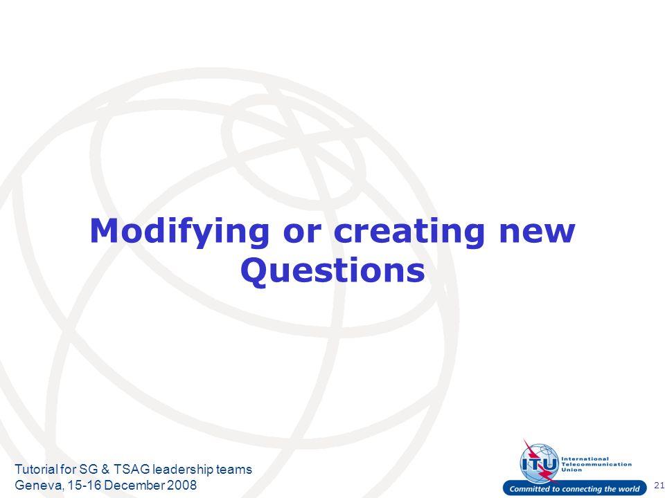21 Tutorial for SG & TSAG leadership teams Geneva, 15-16 December 2008 Modifying or creating new Questions