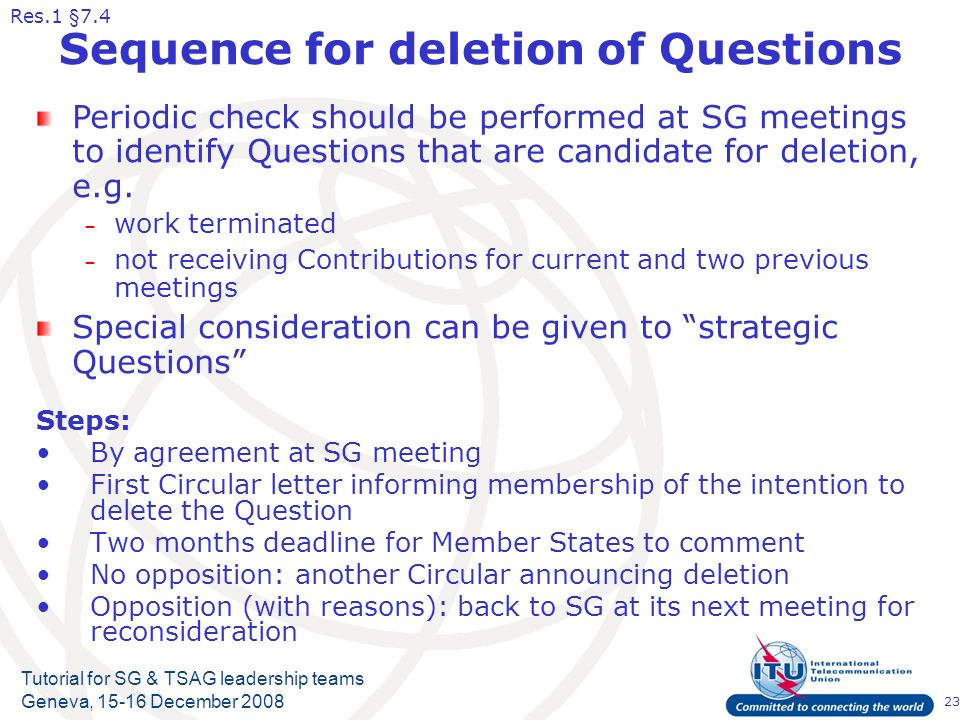 23 Tutorial for SG & TSAG leadership teams Geneva, 15-16 December 2008 Sequence for deletion of Questions Steps: By agreement at SG meeting First Circular letter informing membership of the intention to delete the Question Two months deadline for Member States to comment No opposition: another Circular announcing deletion Opposition (with reasons): back to SG at its next meeting for reconsideration Periodic check should be performed at SG meetings to identify Questions that are candidate for deletion, e.g.