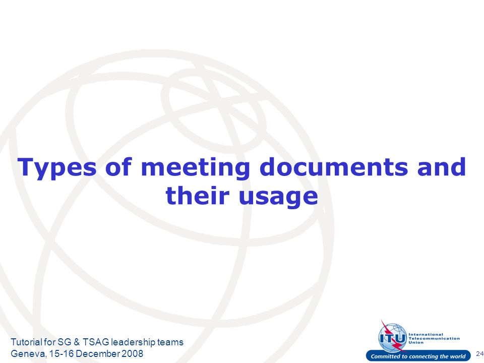 24 Tutorial for SG & TSAG leadership teams Geneva, 15-16 December 2008 Types of meeting documents and their usage