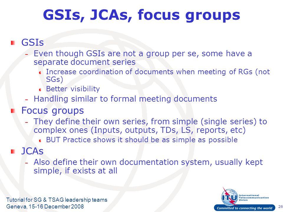 26 Tutorial for SG & TSAG leadership teams Geneva, 15-16 December 2008 GSIs, JCAs, focus groups GSIs – Even though GSIs are not a group per se, some h