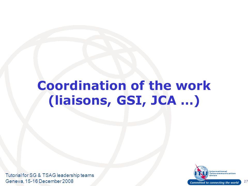 27 Tutorial for SG & TSAG leadership teams Geneva, 15-16 December 2008 Coordination of the work (liaisons, GSI, JCA …)