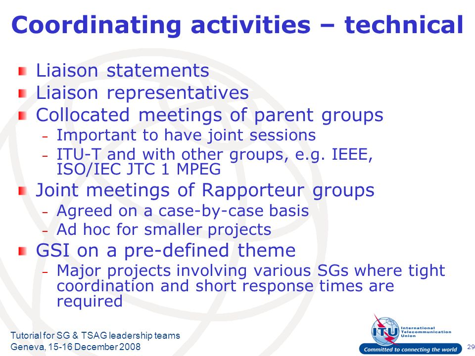 29 Tutorial for SG & TSAG leadership teams Geneva, 15-16 December 2008 Coordinating activities – technical Liaison statements Liaison representatives Collocated meetings of parent groups – Important to have joint sessions – ITU-T and with other groups, e.g.