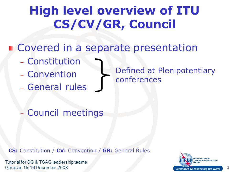 3 Tutorial for SG & TSAG leadership teams Geneva, 15-16 December 2008 High level overview of ITU CS/CV/GR, Council Covered in a separate presentation