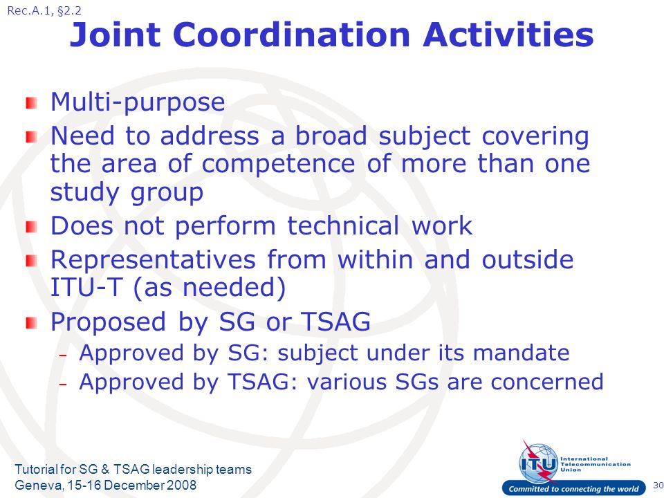 30 Tutorial for SG & TSAG leadership teams Geneva, 15-16 December 2008 Joint Coordination Activities Multi-purpose Need to address a broad subject covering the area of competence of more than one study group Does not perform technical work Representatives from within and outside ITU-T (as needed) Proposed by SG or TSAG – Approved by SG: subject under its mandate – Approved by TSAG: various SGs are concerned Rec.A.1, §2.2