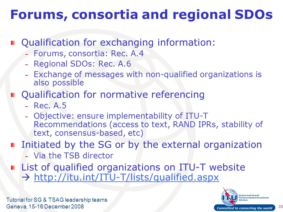 35 Tutorial for SG & TSAG leadership teams Geneva, 15-16 December 2008 Forums, consortia and regional SDOs Qualification for exchanging information: – Forums, consortia: Rec.