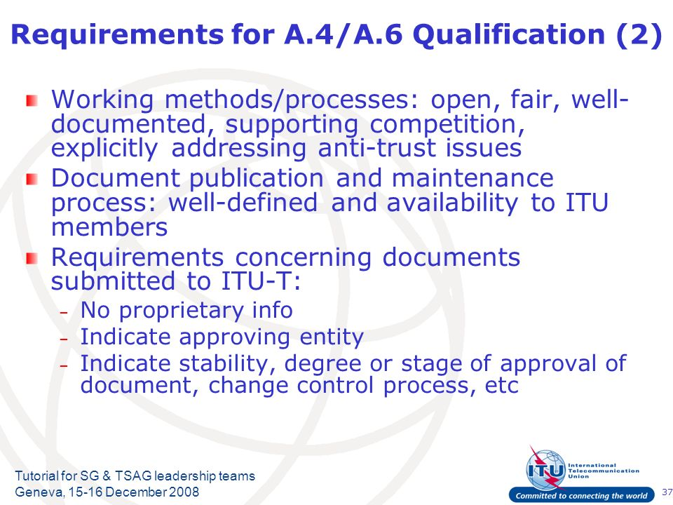 37 Tutorial for SG & TSAG leadership teams Geneva, 15-16 December 2008 Requirements for A.4/A.6 Qualification (2) Working methods/processes: open, fair, well- documented, supporting competition, explicitly addressing anti-trust issues Document publication and maintenance process: well-defined and availability to ITU members Requirements concerning documents submitted to ITU-T: – No proprietary info – Indicate approving entity – Indicate stability, degree or stage of approval of document, change control process, etc