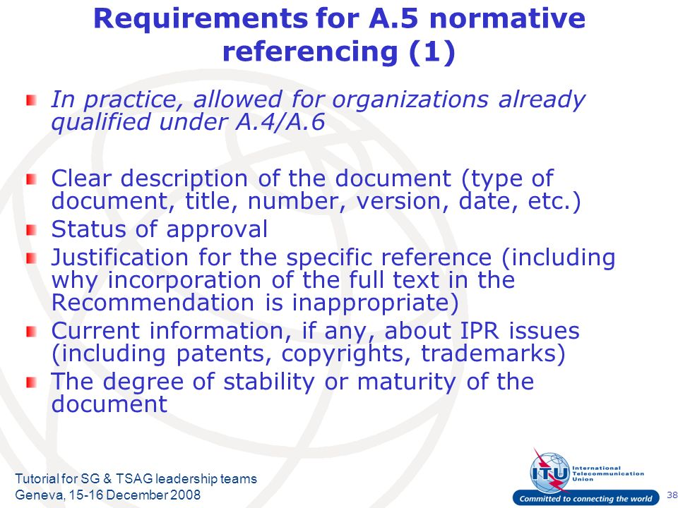 38 Tutorial for SG & TSAG leadership teams Geneva, 15-16 December 2008 Requirements for A.5 normative referencing (1) In practice, allowed for organizations already qualified under A.4/A.6 Clear description of the document (type of document, title, number, version, date, etc.) Status of approval Justification for the specific reference (including why incorporation of the full text in the Recommendation is inappropriate) Current information, if any, about IPR issues (including patents, copyrights, trademarks) The degree of stability or maturity of the document