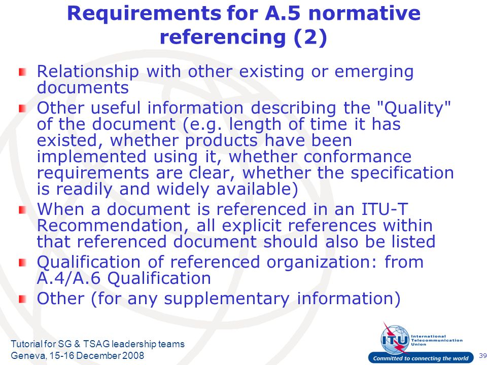 39 Tutorial for SG & TSAG leadership teams Geneva, 15-16 December 2008 Requirements for A.5 normative referencing (2) Relationship with other existing or emerging documents Other useful information describing the Quality of the document (e.g.