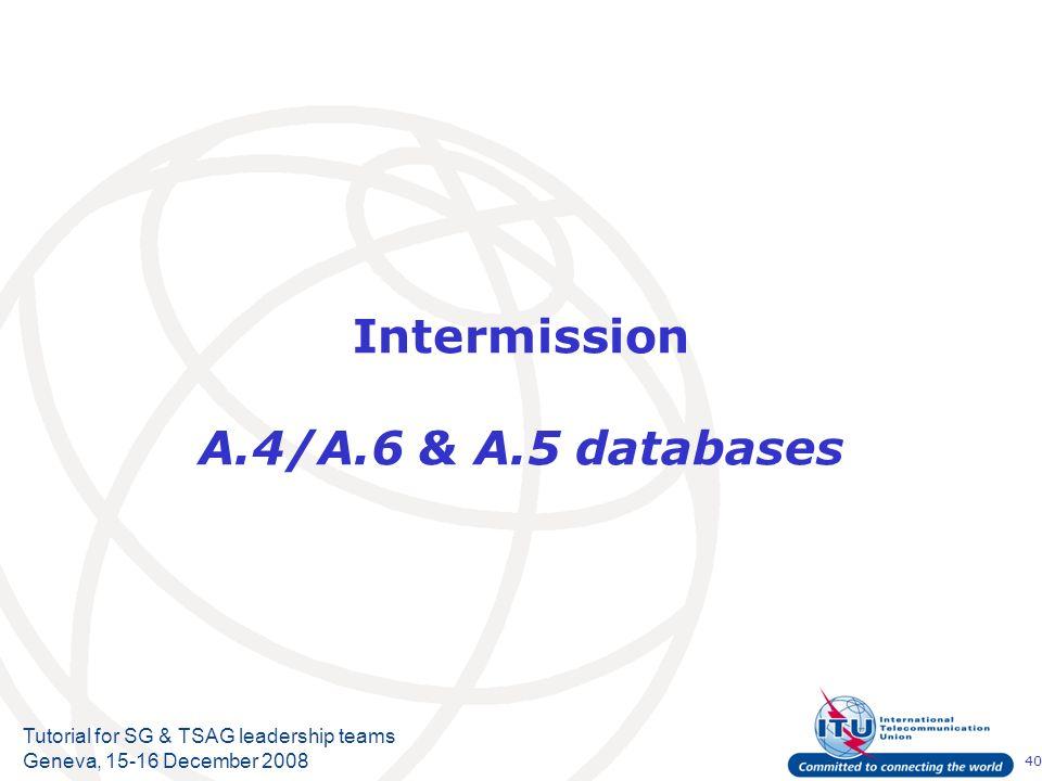 40 Tutorial for SG & TSAG leadership teams Geneva, 15-16 December 2008 Intermission A.4/A.6 & A.5 databases