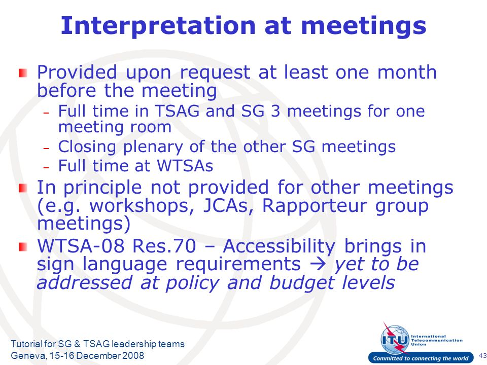 43 Tutorial for SG & TSAG leadership teams Geneva, 15-16 December 2008 Interpretation at meetings Provided upon request at least one month before the meeting – Full time in TSAG and SG 3 meetings for one meeting room – Closing plenary of the other SG meetings – Full time at WTSAs In principle not provided for other meetings (e.g.