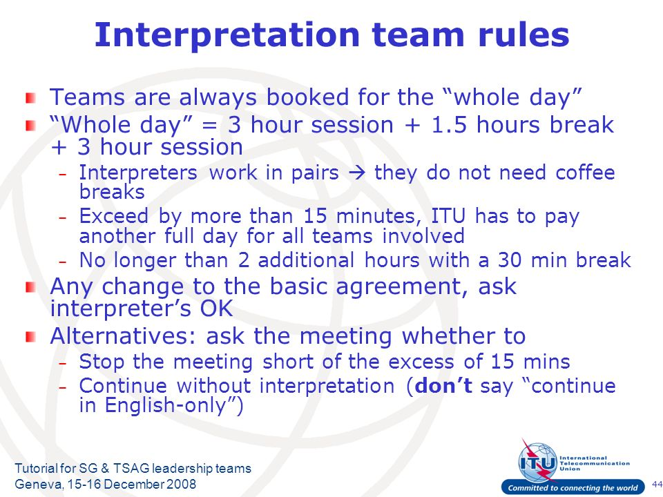 44 Tutorial for SG & TSAG leadership teams Geneva, 15-16 December 2008 Interpretation team rules Teams are always booked for the whole day Whole day = 3 hour session + 1.5 hours break + 3 hour session – Interpreters work in pairs they do not need coffee breaks – Exceed by more than 15 minutes, ITU has to pay another full day for all teams involved – No longer than 2 additional hours with a 30 min break Any change to the basic agreement, ask interpreters OK Alternatives: ask the meeting whether to – Stop the meeting short of the excess of 15 mins – Continue without interpretation (dont say continue in English-only)