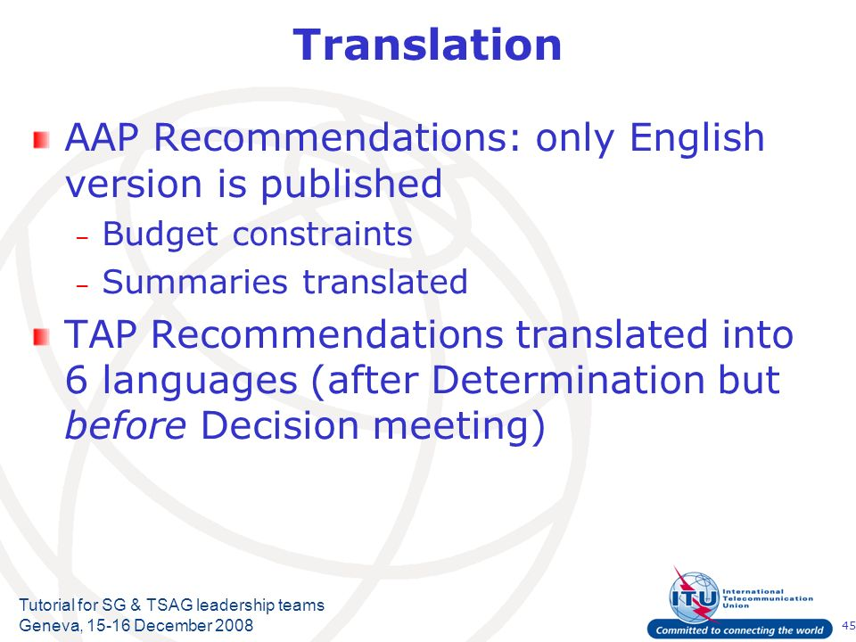 45 Tutorial for SG & TSAG leadership teams Geneva, 15-16 December 2008 Translation AAP Recommendations: only English version is published – Budget con